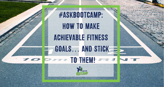#AskBootcamp: how to make achievable fitness goals… and stick to them!